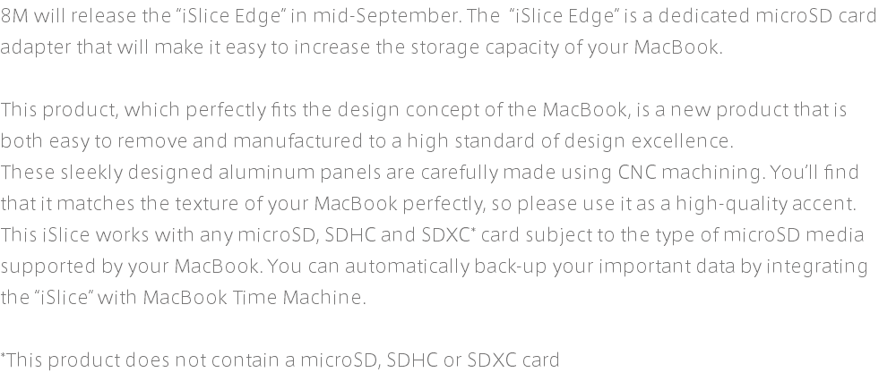 "8M will release the ""iSlice Edge"" in mid-September. The ""iSlice Edge"" is a dedicated microSD card adapter that will make it easy to increase the storage capacity of your MacBook. This product, which perfectly fits the design concept of the MacBook, is a new product that is both easy to remove and manufactured to a high standard of design excellence. These sleekly designed aluminum panels are carefully made using CNC machining. You'll find that it matches the texture of your MacBook perfectly, so please use it as a high-quality accent. This iSlice works with any microSD, SDHC and SDXC* card subject to the type of microSD media supported by your MacBook. You can automatically back-up your important data by integrating the ""iSlice"" with MacBook Time Machine. *This product does not contain a microSD, SDHC or SDXC card"